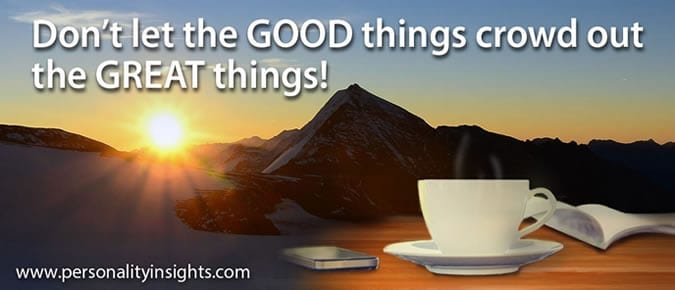 Tip: Don't let the GOOD things crowd out the GREAT things!
