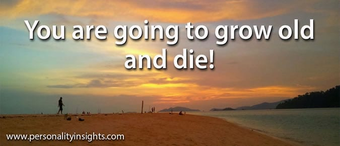 Tip: You Are Going To Grow Old And Die!