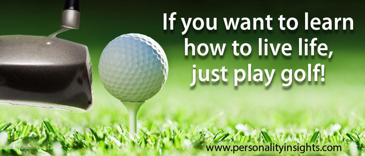 Tip - If You Want To Learn How To Live Life, Just Play Golf