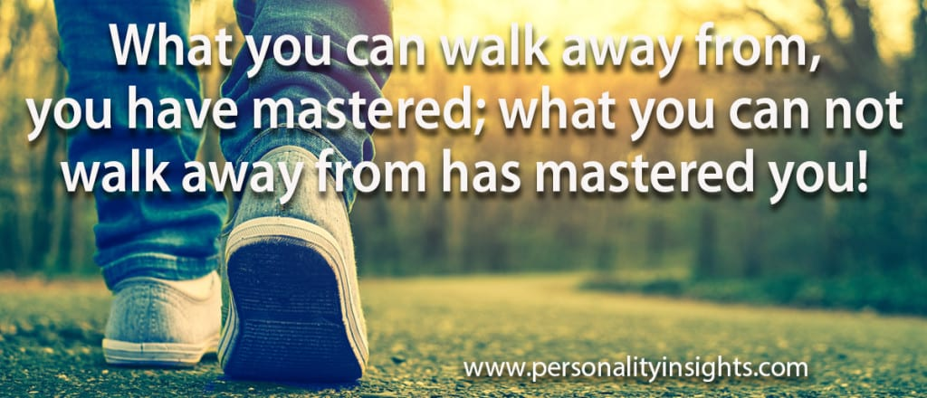 Tip: What you can walk away from, you have mastered; what you cannot walk away from has mastered you!