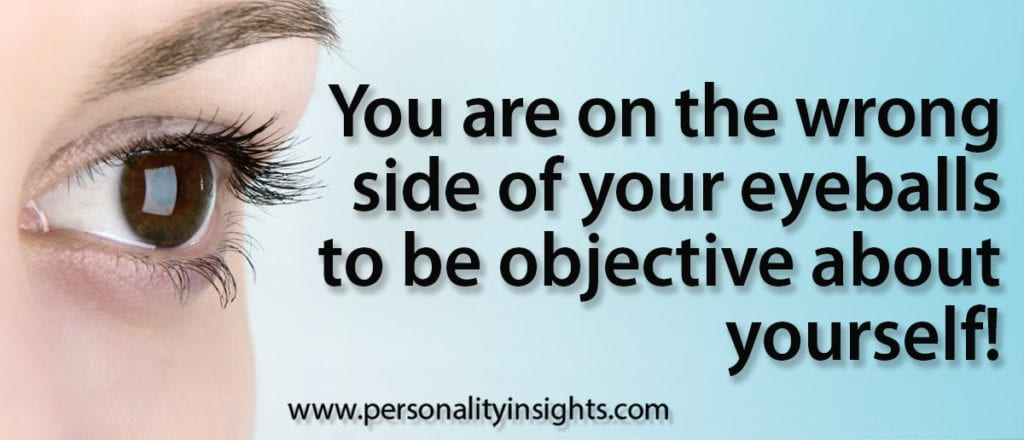 Tip: You are on the wrong side of your eyeballs to be objective about yourself!
