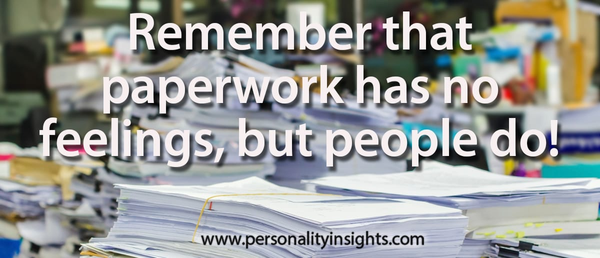 Tip: Remember that paperwork has no feelings, but people do!
