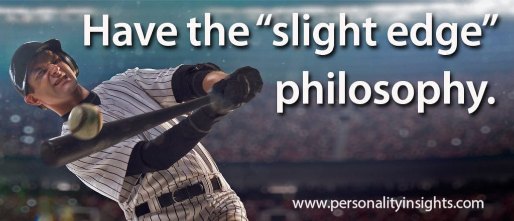 "Tip: Have the ""slight edge"" philosophy."