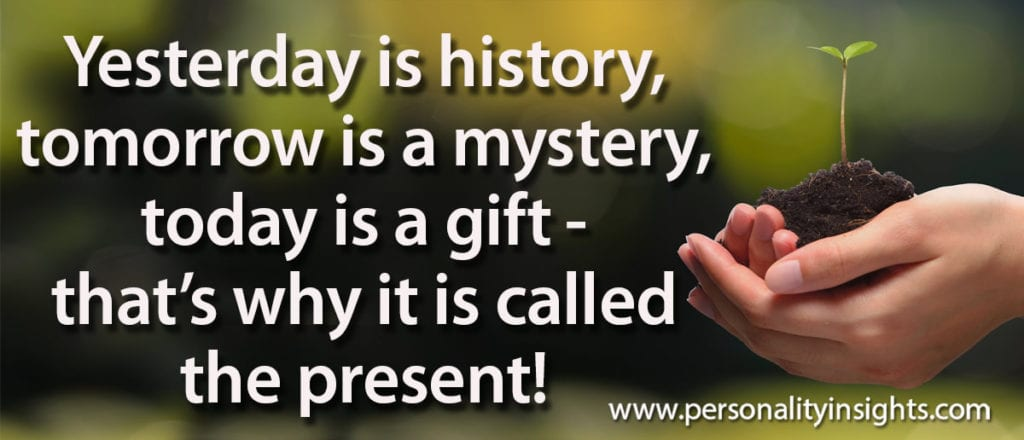 Tip: Yesterday is history, tomorrow is a mystery, today is a gift – that's why it is called the present!
