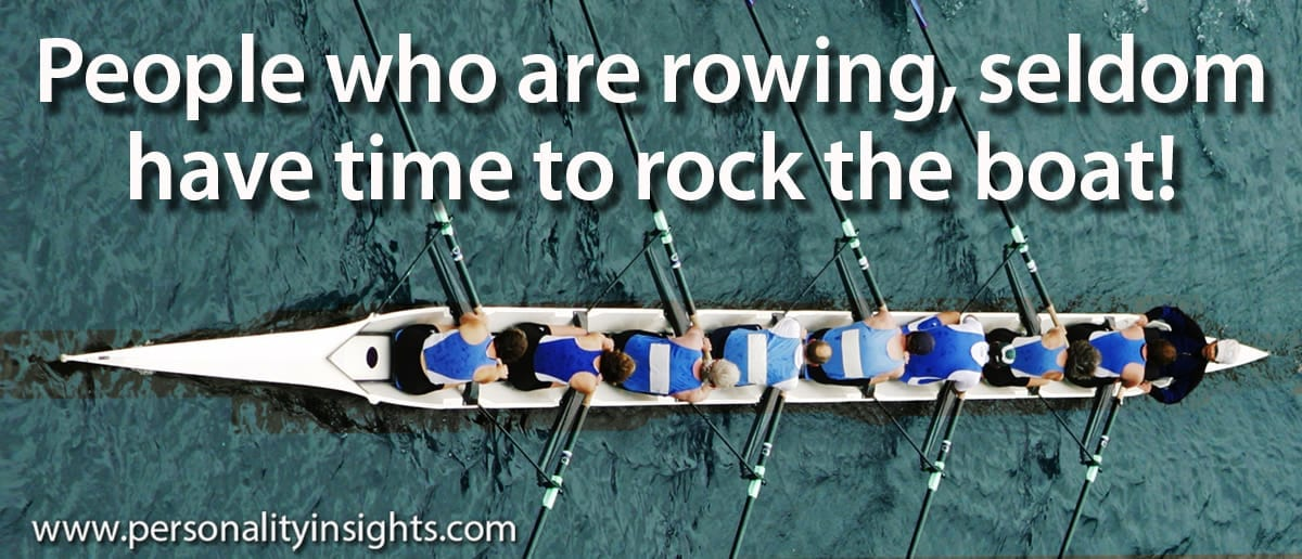 Tip: People Who Are Rowing, Seldom Have Time To Rock The Boat!