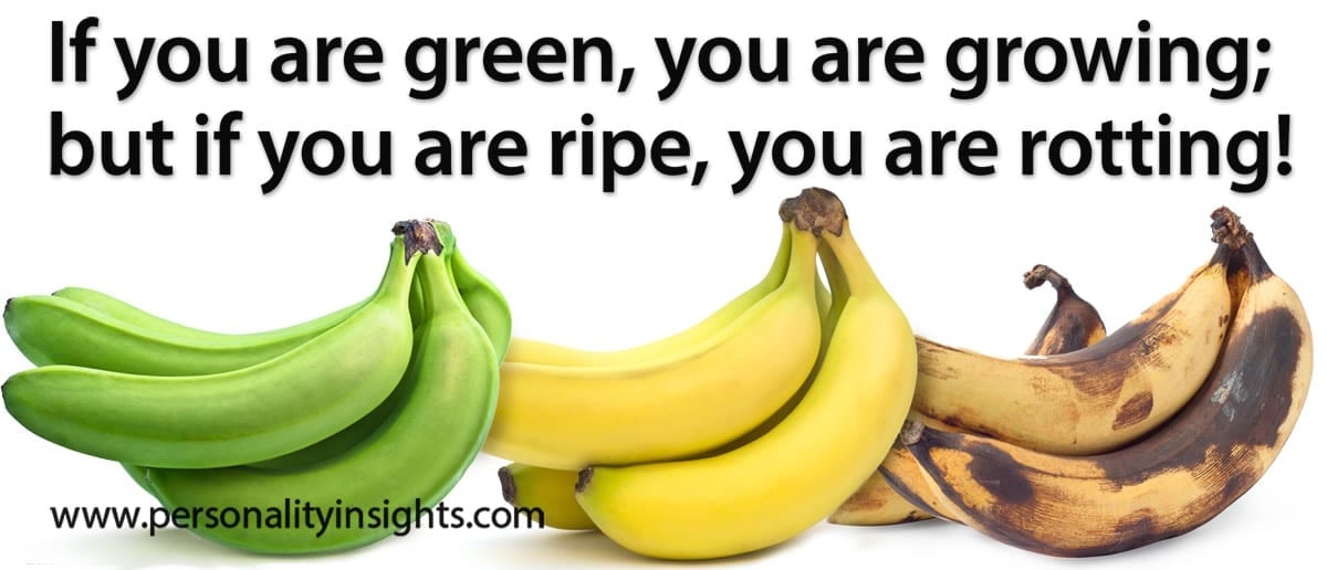 Tip: If you are green, you are growing; but if you are ripe, you are rotting!