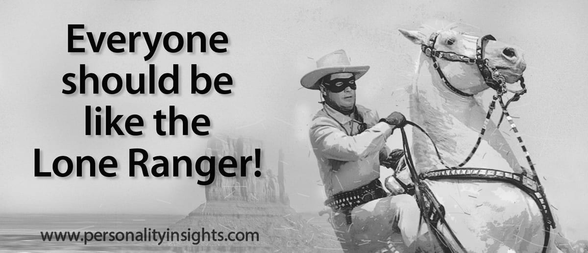 Tip: Everyone should be like the Lone Ranger! |