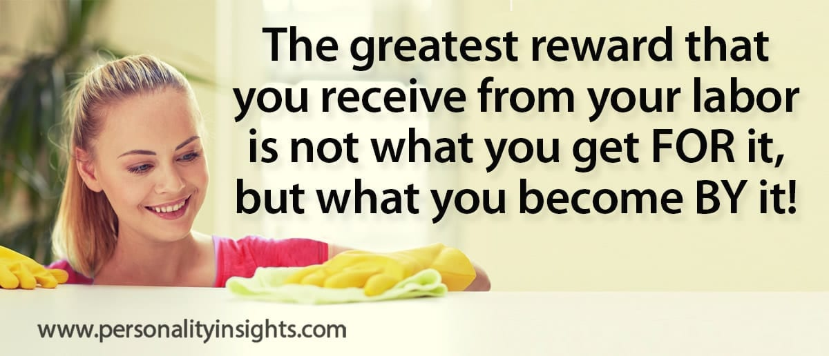 Tip: The Greatest Reward That You Receive From Your Labor Is Not What You Get FOR It, But What You Become BY It!