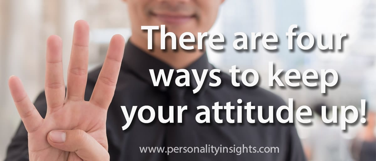Tip: There Are Four Ways To Keep Your Attitude Up!