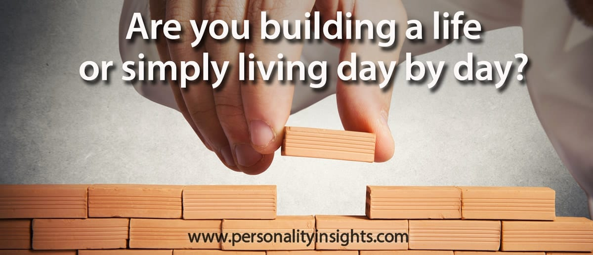 Tip: Are you building a life or simply living day to day?