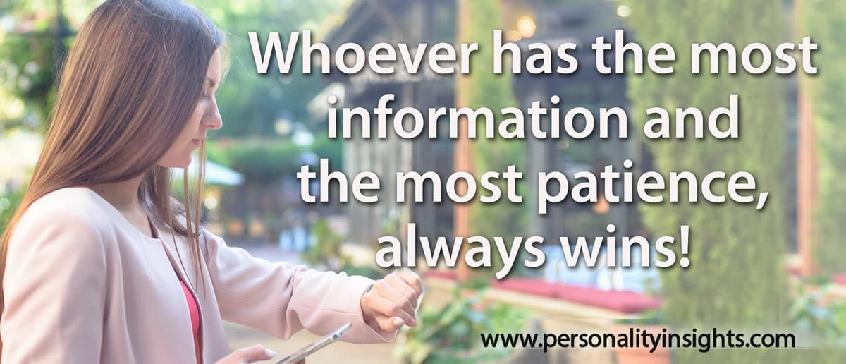 Tip: Whoever has the most information and the most patience, always wins!