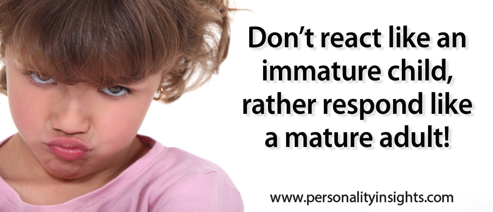 Tip: Don't react like an immature child, rather respond like a mature adult!