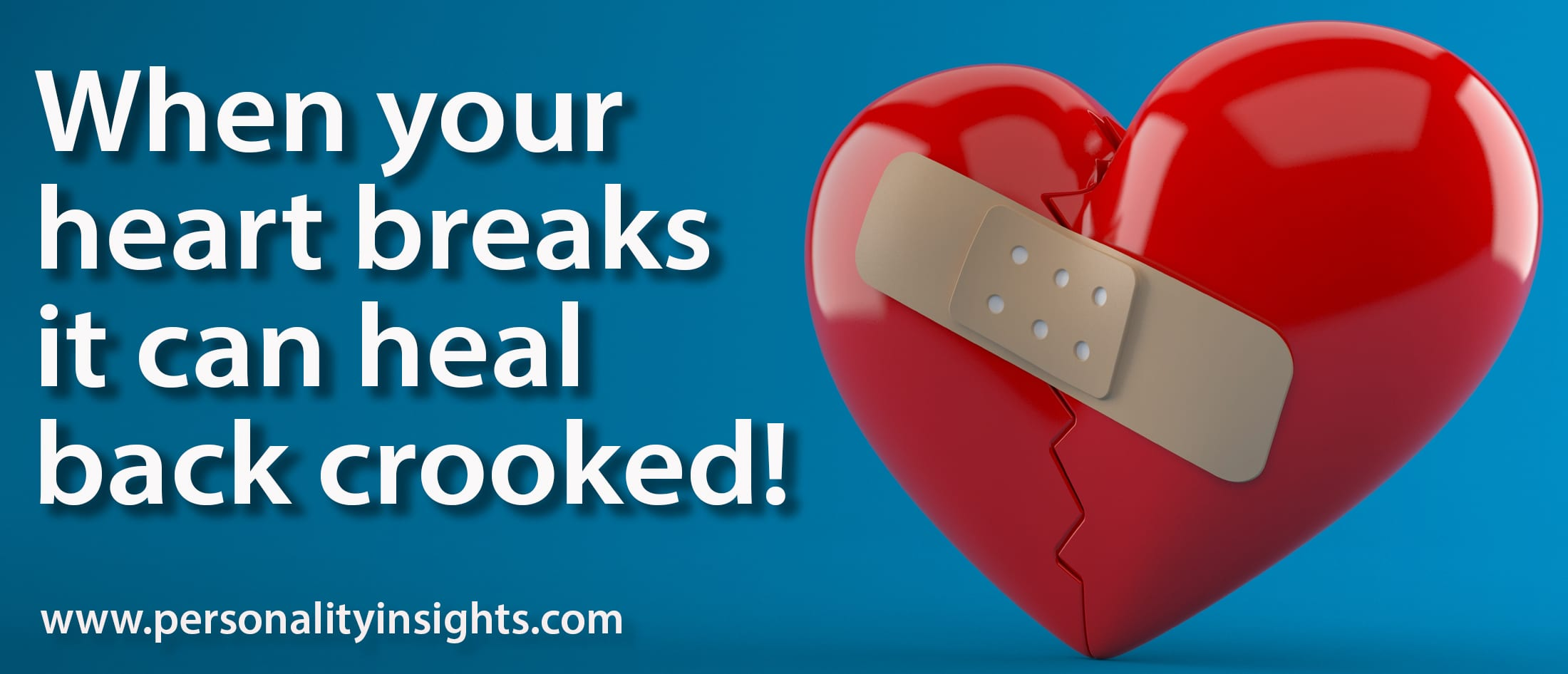 Tip: When your heart breaks it can heal back crooked!