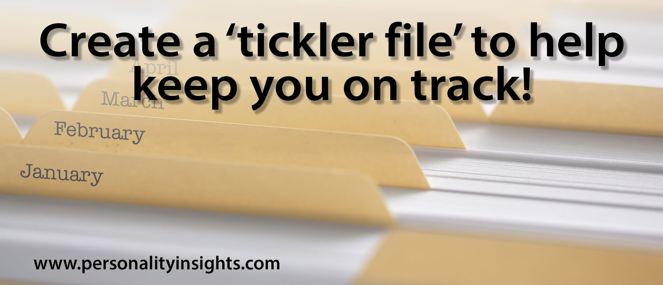 Tip: Create a 'tickler file' to help keep you on track!