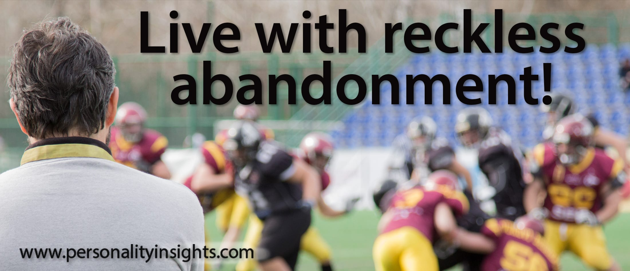 Tip: Live with reckless abandonment!