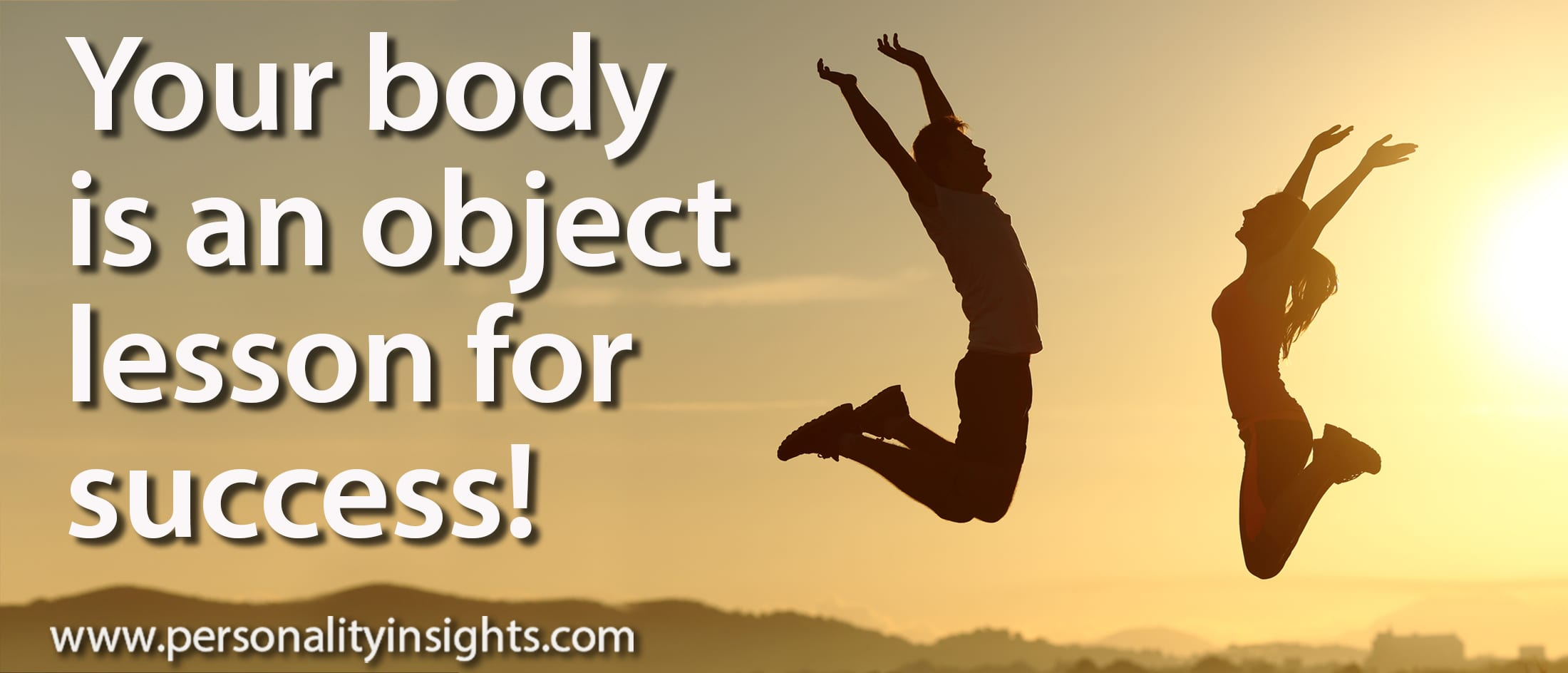 Tip: Your body is an object lesson for success!