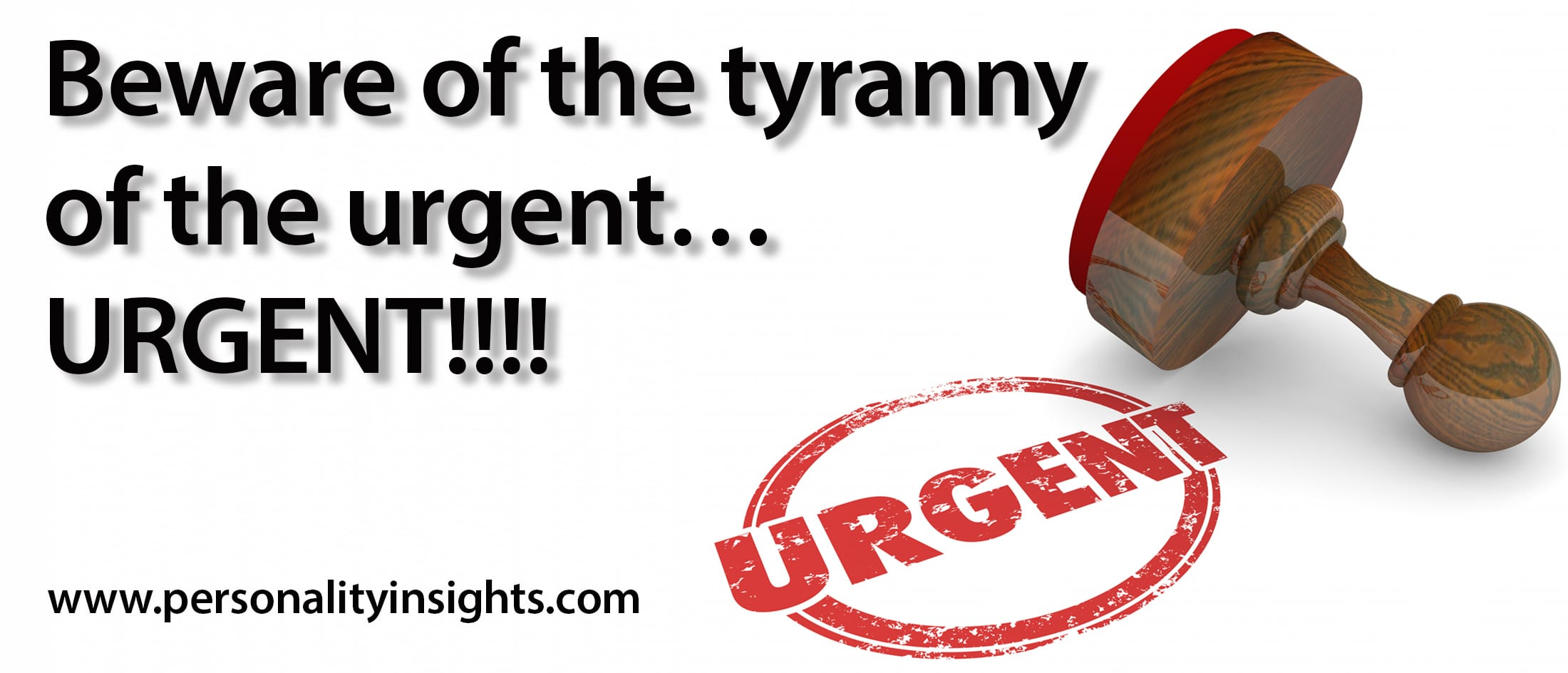 Tip: Beware of the tyranny of the urgent…URGENT!!!!