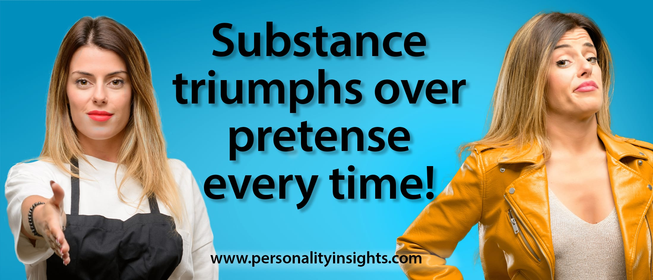 Tip:  Substance triumphs over pretense every time!